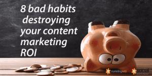content marketing roi 8 bad habits destructing it