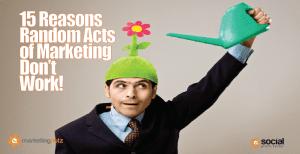 15 Reasons Random Acts of Marketing & Social Media (RAMs) Don't Work!